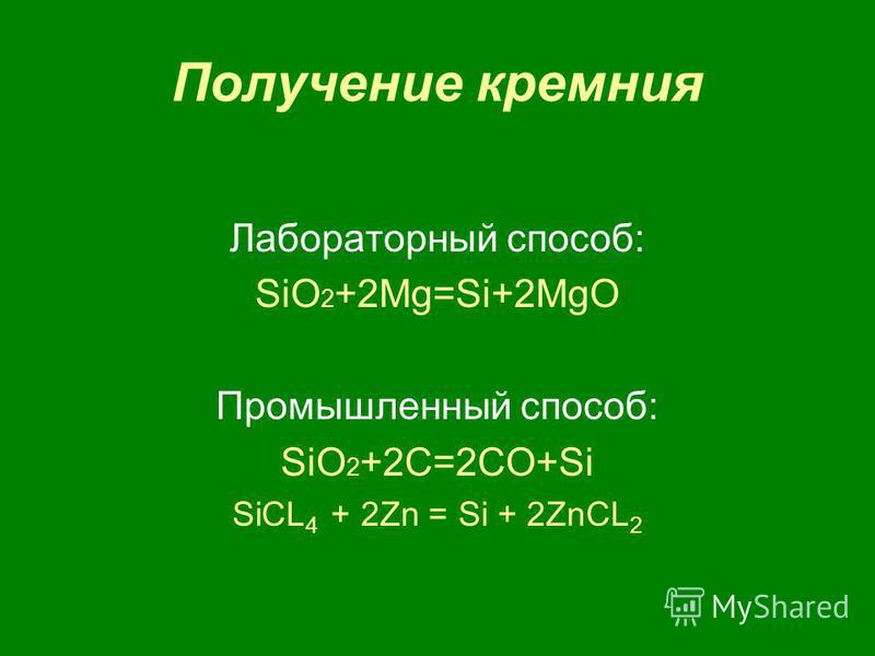Получение кремния Лабораторный способ: SiO 2 +2Mg=Si+2MgO Промышленный способ: SiO 2 +2C=2CO+Si SiCL 4 + 2Zn = Si + 2ZnCL 2
