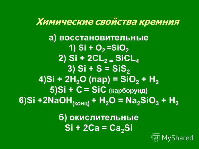 Химические свойства кремния а) восстановительные 1) Si + O 2 =SiO 2 2) Si + 2CL 2 = SiCL 4 3) Si + S = SiS 2 4)Si + 2H 2 O (пар) = SiO 2 + H 2 5)Si + C = SiC (карборунд) 6)Si +2NaOH (конц) + H 2 O = Na 2 SiO 3 + H 2 б) окислительные Si + 2Ca = Ca 2 S