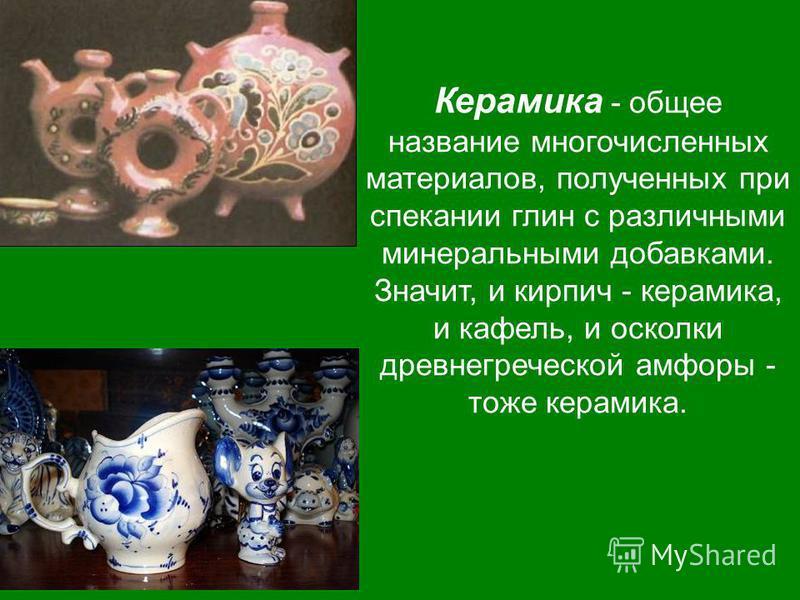 Керамика - общее название многочисленных материалов, полученных при спекании глин с различными минеральными добавками. Значит, и кирпич - керамика, и кафель, и осколки древнегреческой амфоры - тоже керамика.