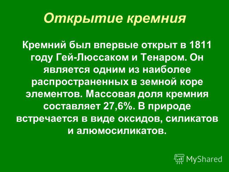 Открытие кремния Кремний был впервые открыт в 1811 году Гей-Люссаком и Тенаром. Он является одним из наиболее распространенных в земной коре элементов. Массовая доля кремния составляет 27,6%. В природе встречается в виде оксидов, силикатов и алюмосил