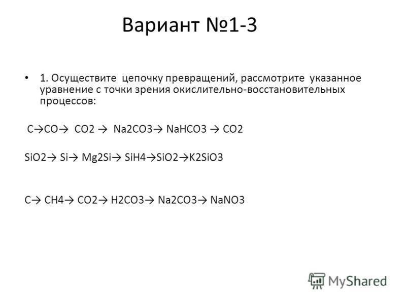 Вариант 1-3 1. Осуществите цепочку превращений, рассмотрите указанное уравнение с точки зрения окислительно-восстановительных процессов: ССО СО2 Na2CO3 NaHCO3 CO2 SiO2 Si Mg2Si SiH4SiO2K2SiO3 C CH4 CO2 H2CO3 Na2CO3 NaNO3