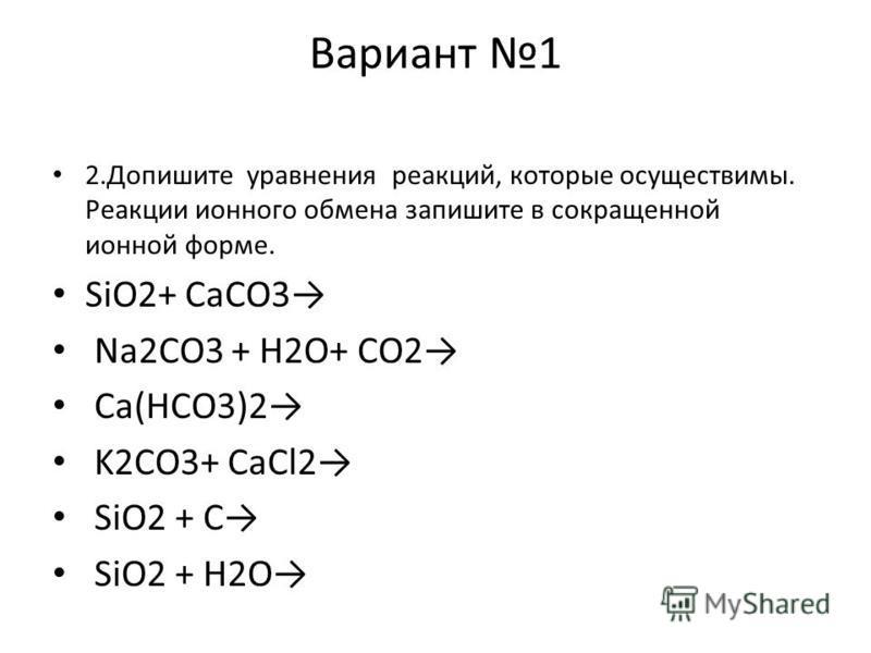 Вариант 1 2. Допишите уравнения реакций, которые осуществимы. Реакции ионного обмена запишите в сокращенной ионной форме. SiO2+ CaCO3 Na2CO3 + H2O+ CO2 Ca(HCO3)2 K2CO3+ CaCl2 SiO2 + C SiO2 + H2O
