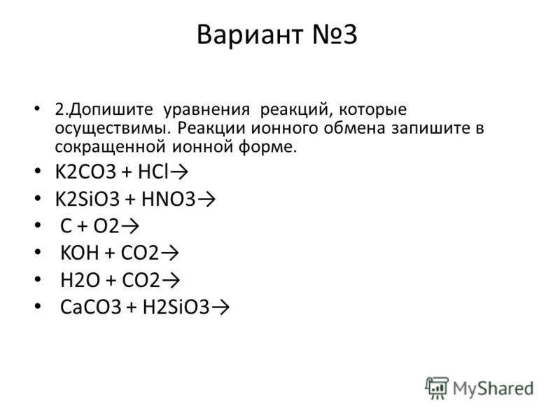 Вариант 3 2. Допишите уравнения реакций, которые осуществимы. Реакции ионного обмена запишите в сокращенной ионной форме. K2CO3 + HCl K2SiO3 + HNO3 C + O2 KOH + CO2 H2O + CO2 CaCO3 + H2SiO3