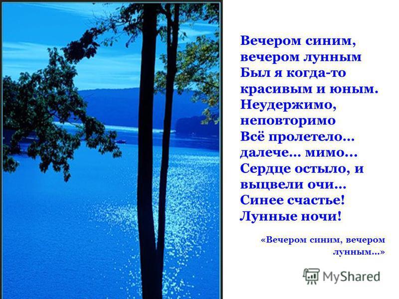 Вечером синим, вечером лунным Был я когда-то красивым и юным. Неудержимо, неповторимо Всё пролетело… далече… мимо... Сердце остыло, и выцвели очи… Синее счастье! Лунные ночи! «Вечером синим, вечером лунным…»