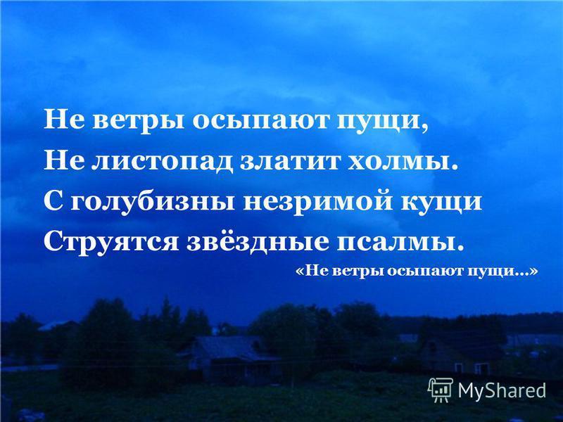 Не ветры осыпают пущи, Не листопад платит холмы. С голубизны незримой кущи Струятся звёздные псалмы. «Не ветры осыпают пущи…»