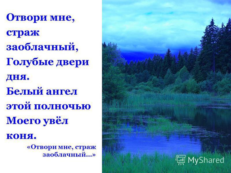 Отвори мне, страж заоблачный, Голубые двери дня. Белый ангел этой полночью Моего увёл коня. «Отвори мне, страж заоблачный…»