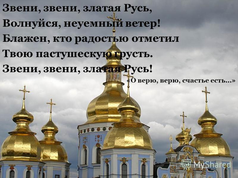 Звени, звени, златая Русь, Волнуйся, неуемный ветер! Блажен, кто радостью отметил Твою пастушескую грусть. Звени, звени, златая Русь! «О верю, верю, счастье есть…»