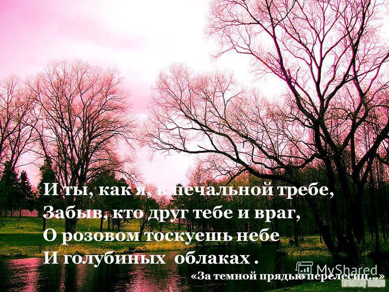 И ты, как я, в печальной требе, Забыв, кто друг тебе и враг, О розовом тоскуешь небе И голубиных облаках. «За темной прядью перелесиц…»