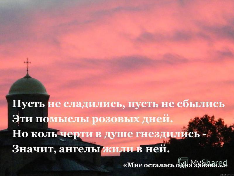 Пусть не сладились, пусть не сбылись Эти помыслы розовых дней. Но коль черти в душе гнездились - Значит, ангелы жили в ней. «Мне осталась одна забава…»