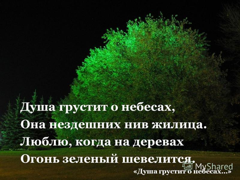Душа грустит о небесах, Она нездешних нив жилица. Люблю, когда на деревах Огонь зеленый шевелится. «Душа грустит о небесах…»