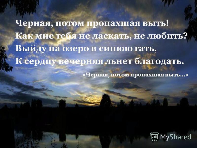 Черная, потом пропахшая выть! Как мне тебя не ласкать, не любить? Выйду на озеро в синюю гать, К сердцу вечерняя льнет благодать. «Черная, потом пропахшая выть…»