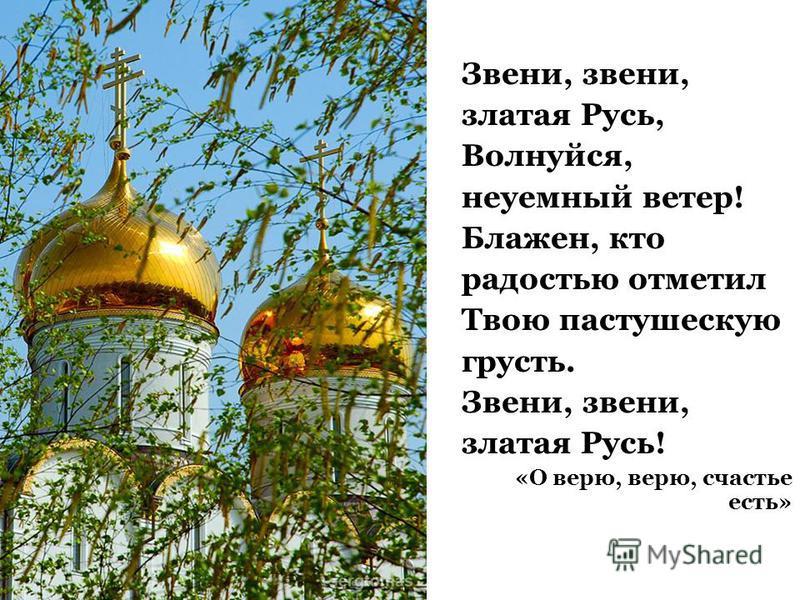 Звени, звени, златая Русь, Волнуйся, неуемный ветер! Блажен, кто радостью отметил Твою пастушескую грусть. Звени, звени, златая Русь! «О верю, верю, счастье есть»