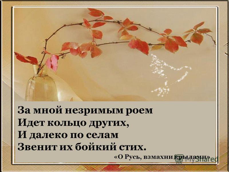 За мной незримым роем Идет кольцо других, И далеко по селам Звенит их бойкий стих. «О Русь, взмахни крылами»