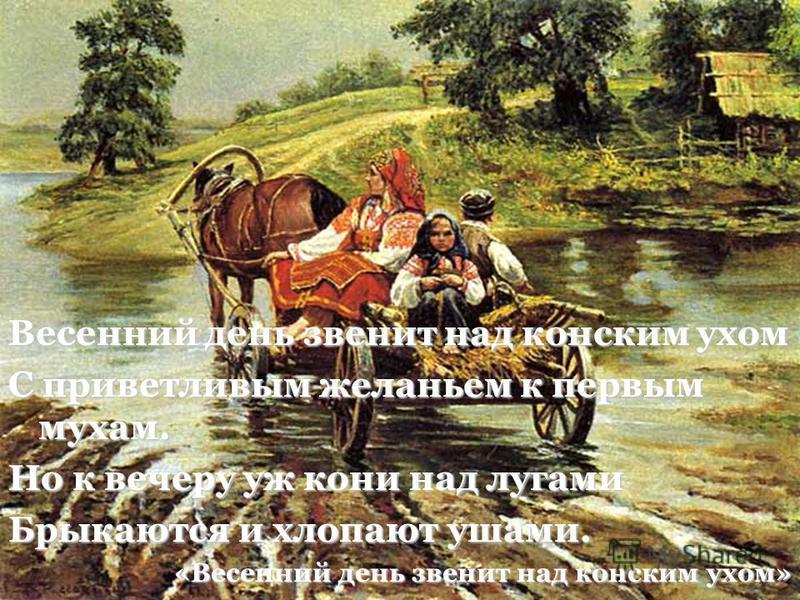 Весенний день звенит над конским ухом С приветливым желаньем к первым мухам. Но к вечеру уж кони над лугами Брыкаются и хлопают ушами. «Весенний день звенит над конским ухом»