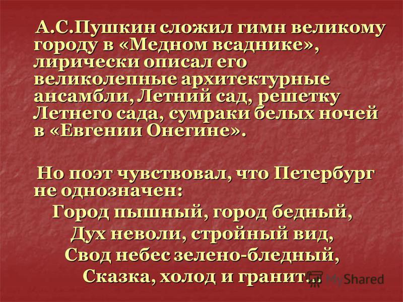 А.С.Пушкин сложил гимн великому городу в «Медном всаднике», лирически описал его великолепные архитектурные ансамбли, Летний сад, решетку Летнего сада, сумраки белых ночей в «Евгении Онегине». А.С.Пушкин сложил гимн великому городу в «Медном всаднике