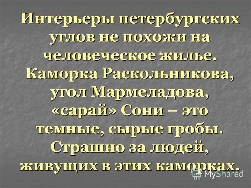 Интерьеры петербургских углов не похожи на человеческое жилье. Каморка Раскольникова, угол Мармеладова, «сарай» Сони – это темные, сырые гробы. Страшно за людей, живущих в этих каморках.