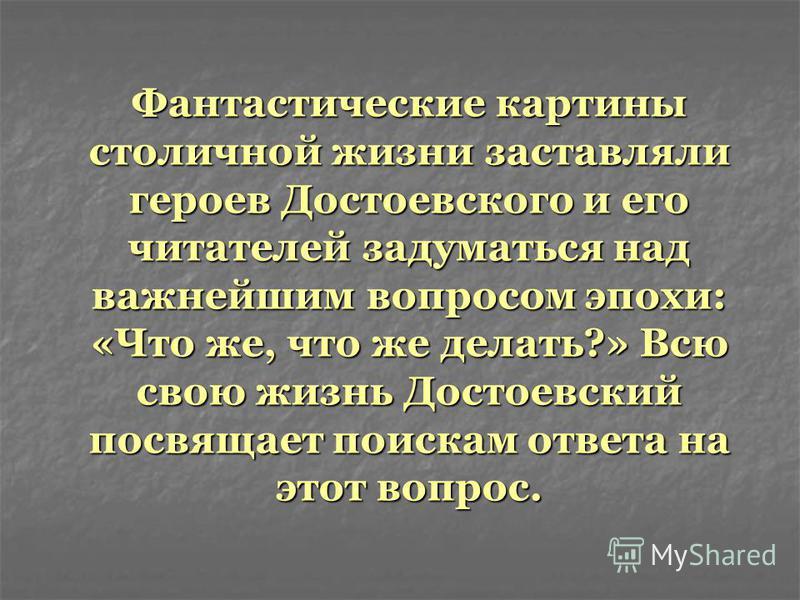Фантастические картины столичной жизни заставляли героев Достоевского и его читателей задуматься над важнейшим вопросом эпохи: «Что же, что же делать?» Всю свою жизнь Достоевский посвящает поискам ответа на этот вопрос.