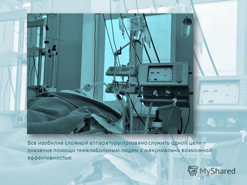 Все изобилие сложной аппаратуры призвано служить одной цели – оказание помощи тяжелобольным людям с максимально возможной эффективностью