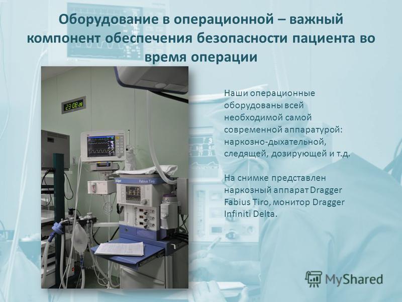 Оборудование в операционной – важный компонент обеспечения безопасности пациента во время операции Наши операционные оборудованы всей необходимой самой современной аппаратурой: наркозно-дыхательной, следящей, дозирующей и т.д. На снимке представлен н