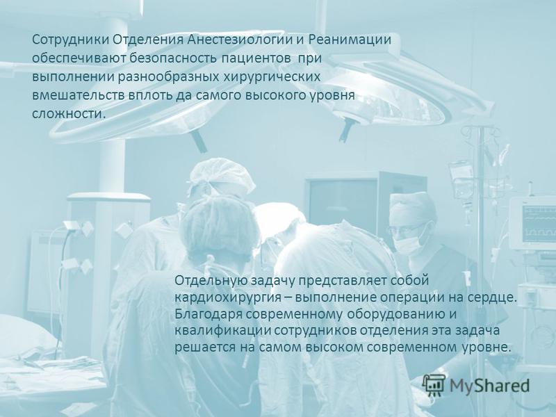 Сотрудники Отделения Анестезиологии и Реанимации обеспечивают безопасность пациентов при выполнении разнообразных хирургических вмешательств вплоть да самого высокого уровня сложности. Отдельную задачу представляет собой кардиохирургия – выполнение о