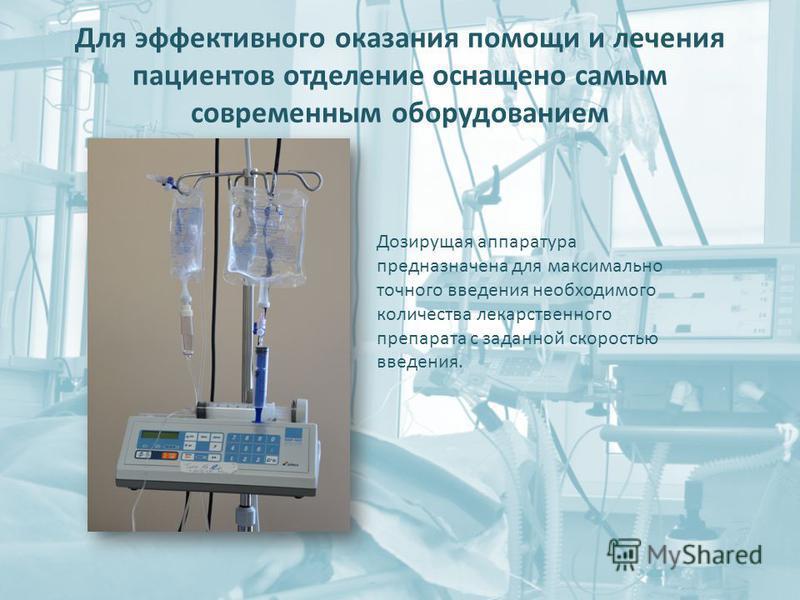 Для эффективного оказания помощи и лечения пациентов отделение оснащено самым современным оборудованием Дозирущая аппаратура предназначена для максимально точного введения необходимого количества лекарственного препарата с заданной скоростью введения