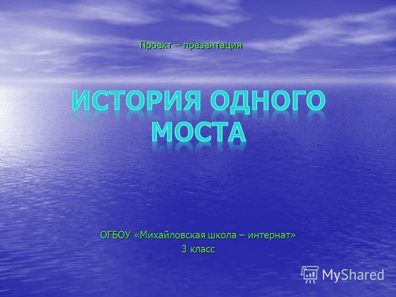 ОГБОУ «Михайловская школа – интернат» 3 класс Проект – презентация