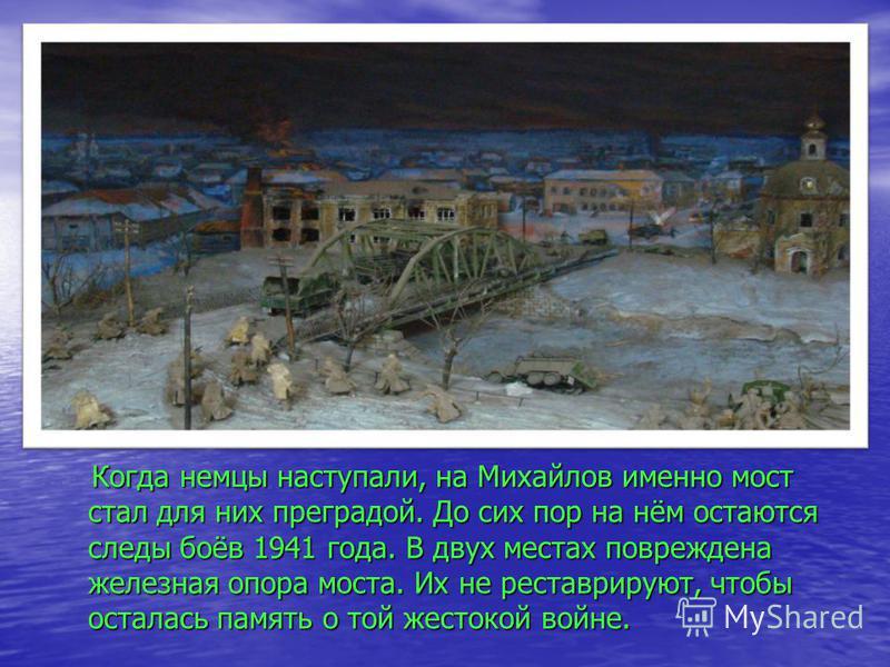 Когда немцы наступали, на Михайлов именно мост стал для них преградой. До сих пор на нём остаются следы боёв 1941 года. В двух местах повреждена железная опора моста. Их не реставрируют, чтобы осталась память о той жестокой войне. Когда немцы наступа