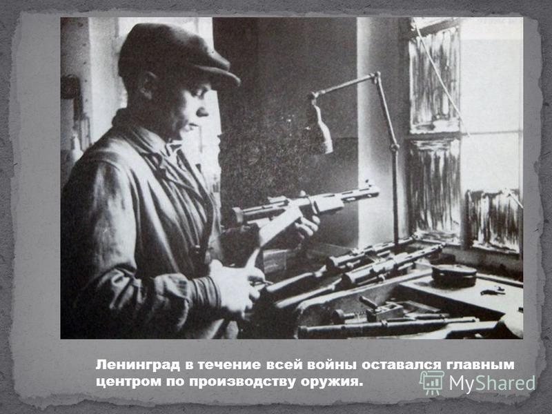 Ленинград в течение всей войны оставался главным центром по производству оружия.