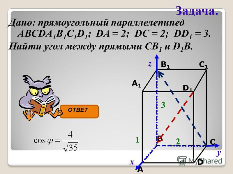 Задача. Дано: прямоугольный параллелепипед АВСDA 1 B 1 C 1 D 1 ; DA = 2; DC = 2; DD 1 = 3. C C1C1 A1A1 B1B1 D1D1 A B D 1 2 3 Найти угол между прямыми СВ 1 и D 1 B. х у z ОТВЕТ