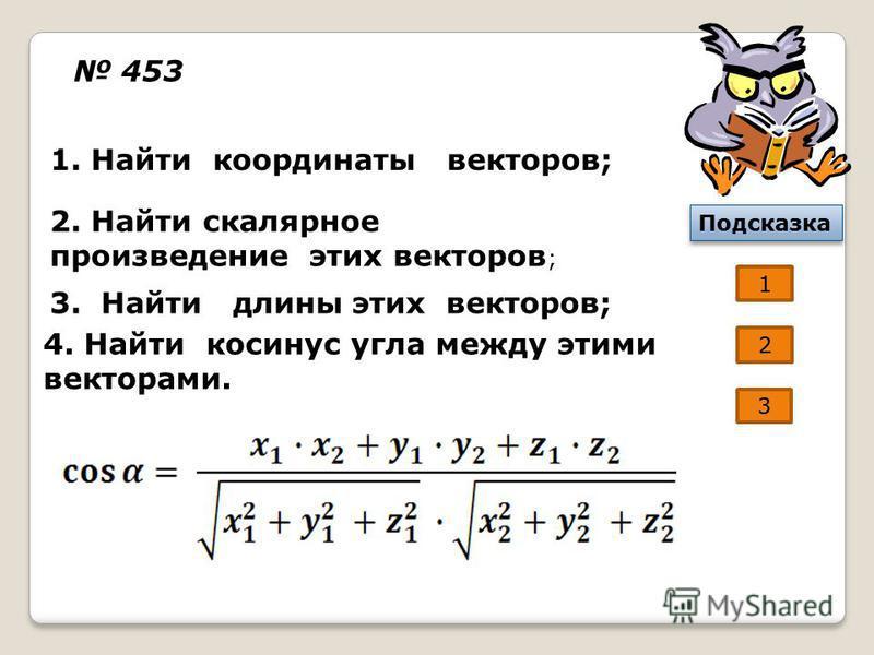 453 1. Найти координаты векторов; 2. Найти скалярное произведение этих векторов ; 3. Найти длины этих векторов; 4. Найти косинус угла между этими векторами. 1 Подсказка 2 3