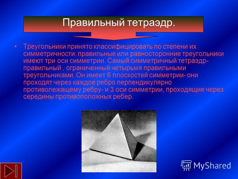 11 Правильный тетраэдр. Треугольники принято классифицировать по степени их симметричности: правильные или равносторонние треугольники имеют три оси симметрии. Самый симметричный тетраэдр- правильный, ограниченный четырьмя правильными треугольниками.