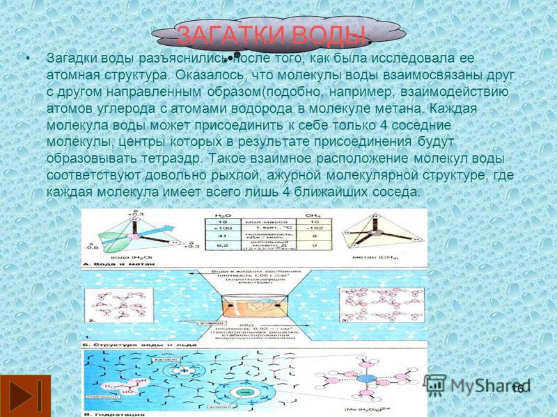 16 ЗАГАТКИ ВОДЫ. Загадки воды разъяснились после того, как была исследовала ее атомная структура. Оказалось, что молекулы воды взаимосвязаны друг с другом направленным образом(подобно, например, взаимодействию атомов углерода с атомами водорода в мол