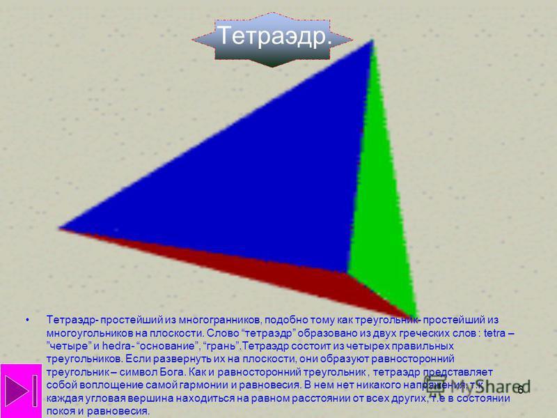 6 Тетраэдр. Тетраэдр- простейший из многогранников, подобно тому как треугольник- простейший из многоугольников на плоскости. Слово тетраэдр образовано из двух греческих слов : tetra –четыре и hedra- основание, грань.Тетраэдр состоит из четырех прави
