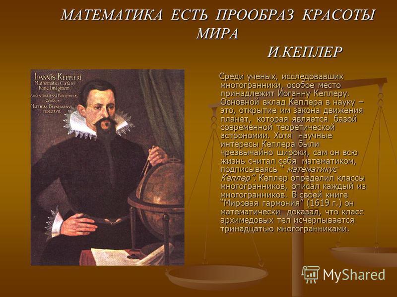 МАТЕМАТИКА ЕСТЬ ПРООБРАЗ КРАСОТЫ МИРА И. КЕПЛЕР Среди ученых, исследовавших многогранники, особое место принадлежит Иоганну Кеплеру. Основной вклад Кеплера в науку – это, открытие им закона движения планет, которая является базой современной теоретич