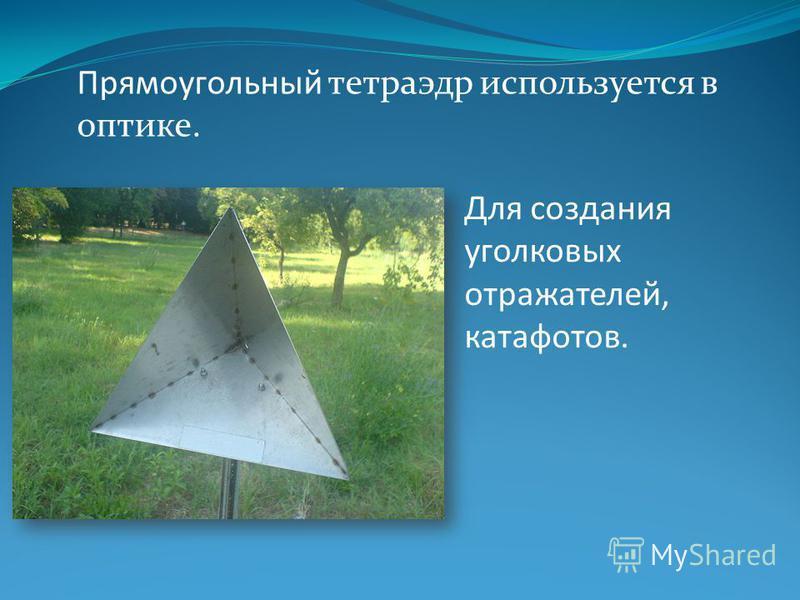 Прямоугольный тетраэдр используется в оптике. Для создания уголковых отражателей, катафотов.