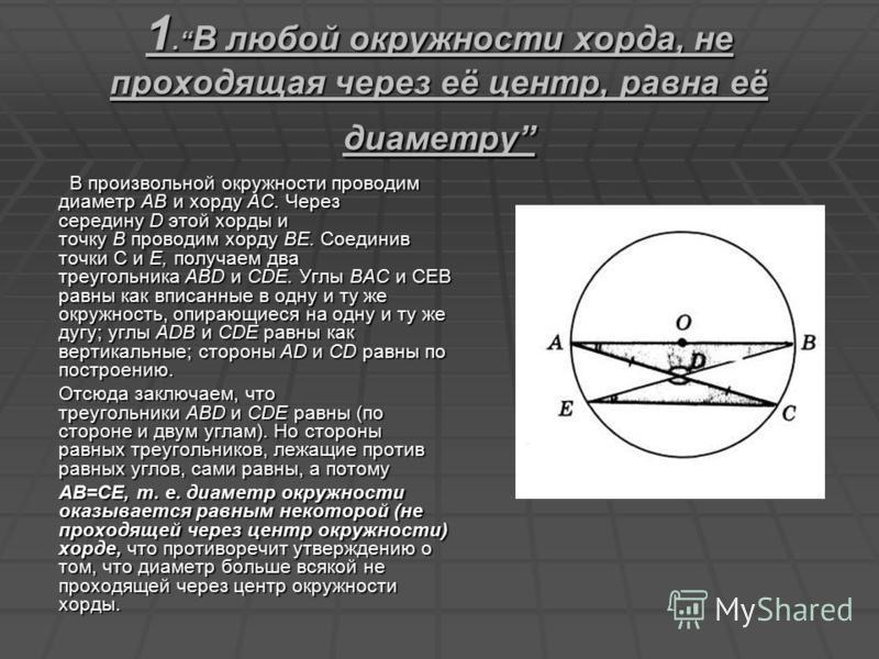 1. В любой окружности хорда, не проходящая через её центр, равна её диаметру В произвольной окружности проводим диаметр АВ и хорду АС. Через середину D этой хорды и точку В проводим хорду BE. Соединив точки С и Е, получаем два треугольника ABD и CDE.