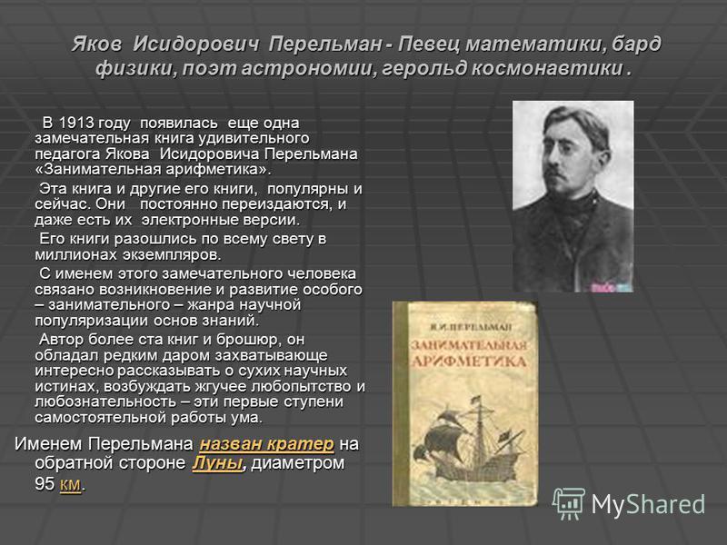 Яков Исидорович Перельман - Певец математики, бард физики, поэт астрономии, герольд космонавтики. Яков Исидорович Перельман - Певец математики, бард физики, поэт астрономии, герольд космонавтики. В 1913 году появилась еще одна замечательная книга уди