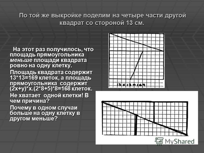 По той же выкройке поделим на четыре части другой квадрат со стороной 13 см. По той же выкройке поделим на четыре части другой квадрат со стороной 13 см. На этот раз получилось, что площадь прямоугольника меньше площади квадрата ровно на одну клетку.