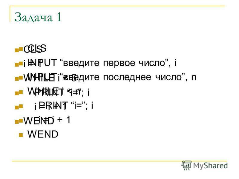 Задача 1 CLS i = 1 WHILE i < 5 PRINT i=; i i = i + 1 WEND CLS INPUT введите первое число, i INPUT введите последнее число, n WHILE i < n PRINT i=; i i = i + 1 WEND