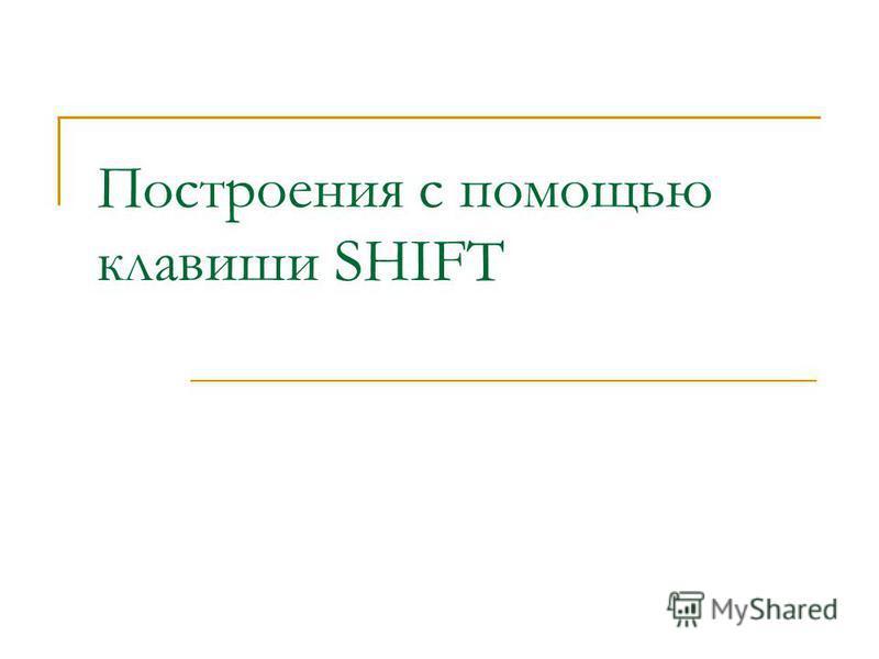 Построения с помощью клавиши SHIFT