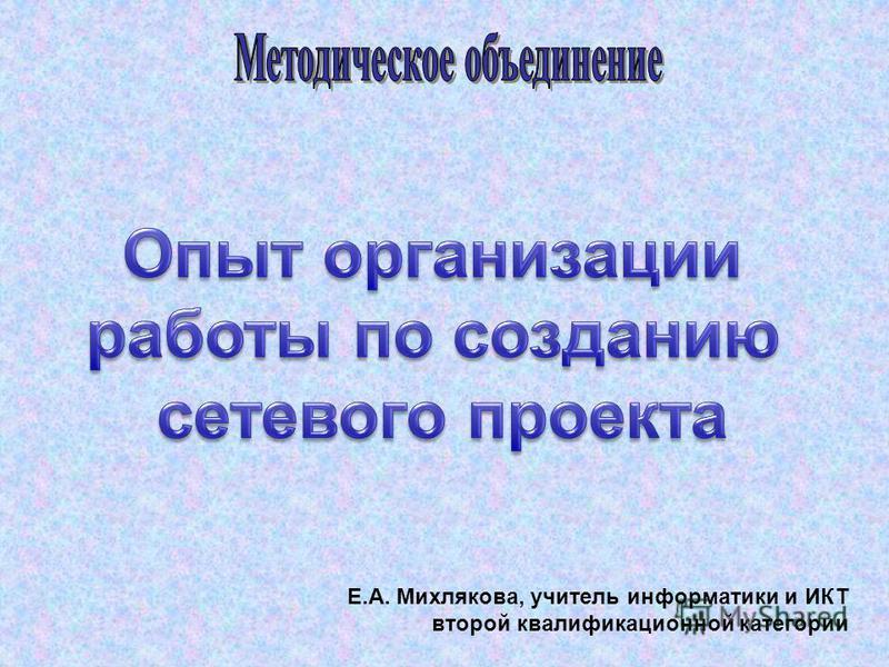 Е.А. Михлякова, учитель информатики и ИКТ второй квалификационной категории