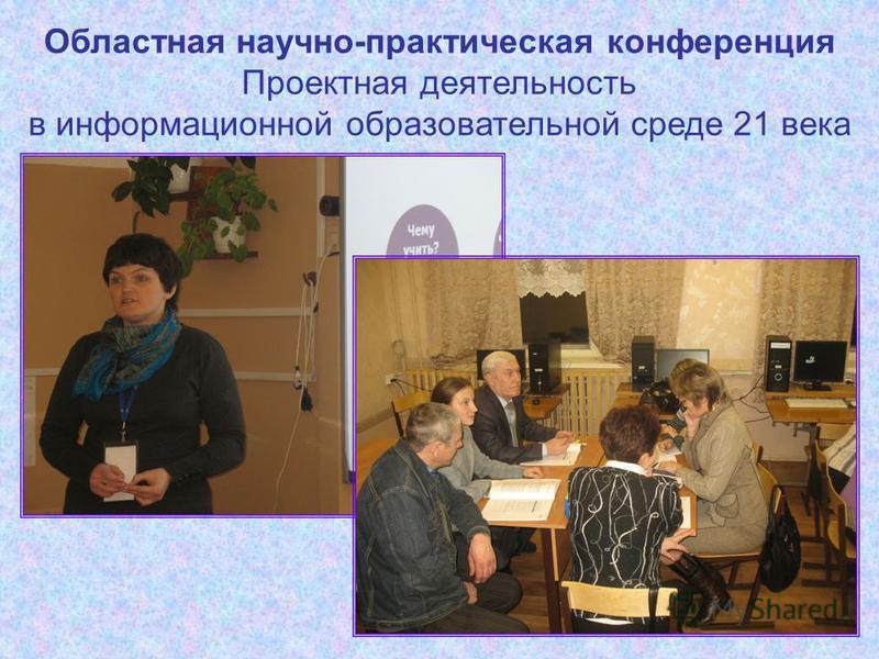 Областная научно-практическая конференция Проектная деятельность в информационной образовательной среде 21 века