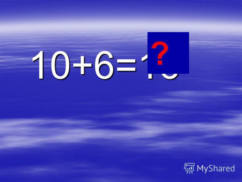 10+6=16 10+6=16