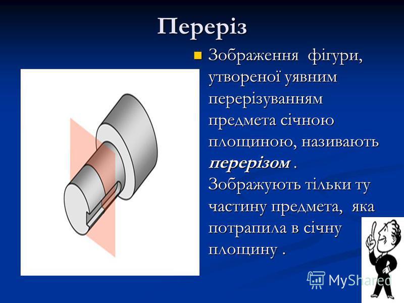 Переріз Зображення фігури, утвореної уявним перерізуванням предмета січною площиною, називають перерізом. Зображують тільки ту частину предмета, яка потрапила в січну площину. Зображення фігури, утвореної уявним перерізуванням предмета січною площино
