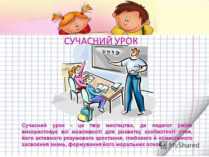 Сучасний урок - це твір мистецтва, де педагог уміло використовує всі можливості для розвитку особистості учня, його активного розумового зростання, глибокого й осмисленого засвоєння знань, формування його моральних основ. СУЧАСНИЙ УРОК