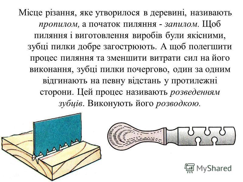 Місце різання, яке утворилося в деревині, називають пропилом, а початок пиляння - запилом. Щоб пиляння і виготовлення виробів були якісними, зубці пилки добре загострюють. А щоб полегшити процес пиляння та зменшити витрати сил на його виконання, зубц