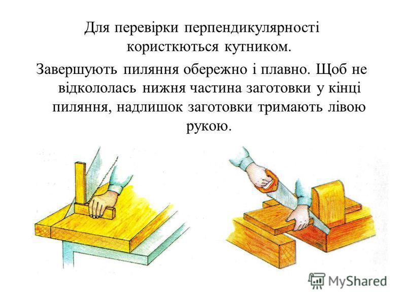 Для перевірки перпендикулярності користкються кутником. Завершують пиляння обережно і плавно. Щоб не відкололась нижня частина заготовки у кінці пиляння, надлишок заготовки тримають лівою рукою.
