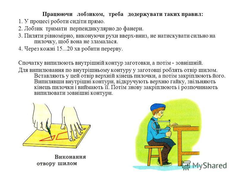 Працюючи лобзиком, треба додержувати таких правил: 1. У процесі роботи сидіти прямо. 2. Лобзик тримати перпендикулярно до фанери. 3. Пиляти рівномірно, виконуючи рухи вверх-вниз, не натискувати сильно на пилочку, щоб вона не зламалася. 4. Через кожні