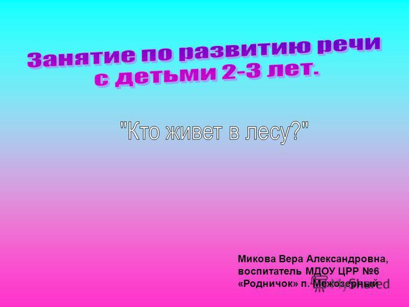 Микова Вера Александровна, воспитатель МДОУ ЦРР 6 «Родничок» п. Межозерный