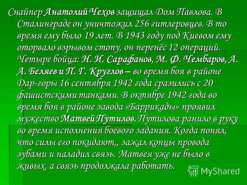 Снайпер Анатолий Чехов защищал Дом Павлова. В Сталинграде он уничтожил 256 гитлеровцев. В то время ему было 19 лет. В 1943 году под Киевом ему оторвало взрывом стопу, он перенёс 12 операций. Четыре бойца: Н. И. Сарафанов, М. Ф. Чембаров, А. А. Беляев